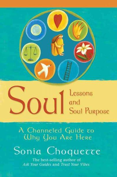 Soul Lessons and Soul Purpose : A Channeled Guide to Why You Are Here