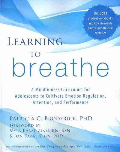 Learning to Breathe : A Mindfulness Curriculum for Adolescents to Cultivate Emotion Regulation, Attention, and Performance