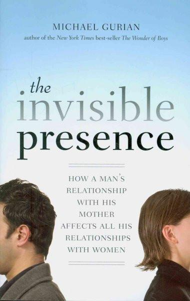 Invisible Presence : How a Man's Relationship With His Mother Affects All His Relationships With Women