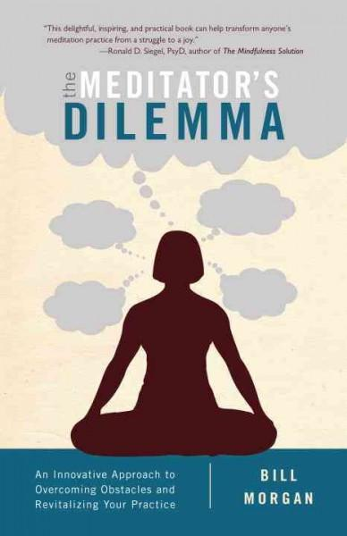 Meditator's Dilemma : An Innovative Approach to Overcoming Obstacles and Revitalizing Your Practice