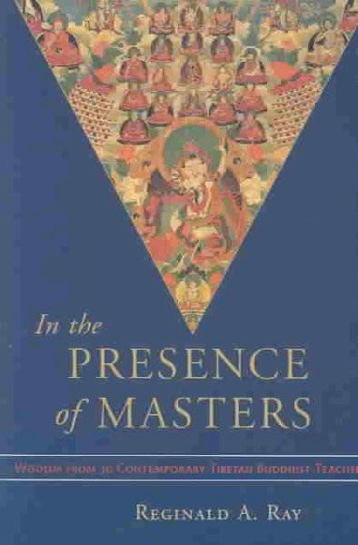 In the Presence of Masters : Wisdom from 30 Contemporary Tibetan Buddhist Teachers