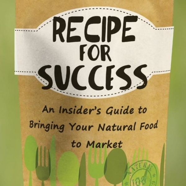 Recipe for Success : An Insider's Guide to Bringing Your Natural Food to Market