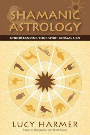 Shamanic Astrology : Understanding Your Spirit Animal Sign