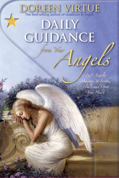 Daily Guidance from Your Angels : 365 Angelic Messages to Soothe, Heal, and Open Your Heart