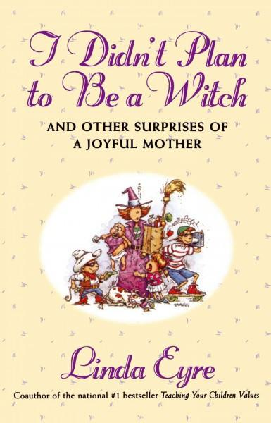 I Didn't Plan to Be a Witch : And Other Surprises of a Joyful Mother