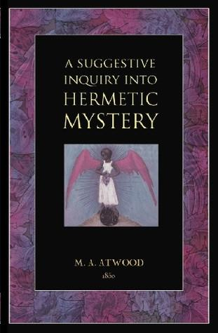 Suggestive Inquiry into the Hermetic Mystery : With a Dissertation on the More Celebrated of the Alchemical Philosophers Being an Attempt Towards the Recovery of the Ancient Experiment of Nature 19
