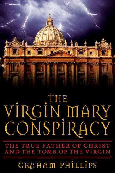 Virgin Mary Conspiracy : The True Father Of Christ And The Tomb Of The Virgin