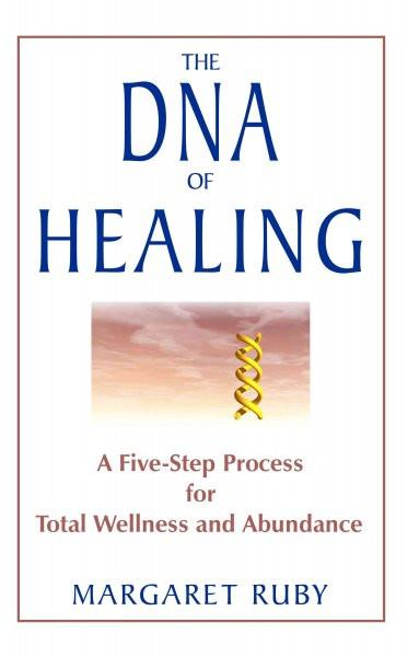 DNA of Healing : A Five-Step Process for Total Wellness and Abundance