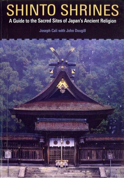 Shinto Shrines : A Guide to the Sacred Sites of Japan's Ancient Religion