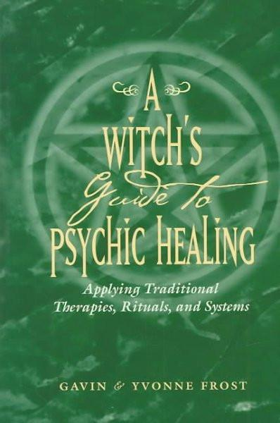 Witch's Guide to Psychic Healing : Applying Traditional Therapies, Rituals, and Systems