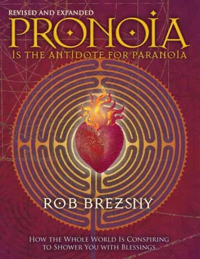Pronoia Is the Antidote for Paranoia : How the Whole World Is Conspiring to Shower You With Blessings