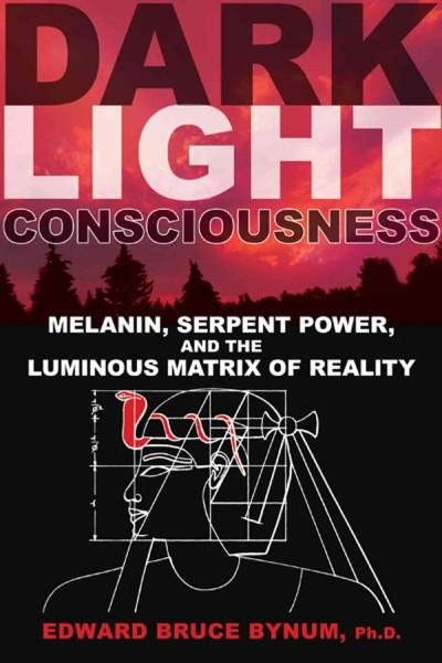 Dark Light Consciousness : Melanin, Serpent Power, and the Luminous Matrix of Reality