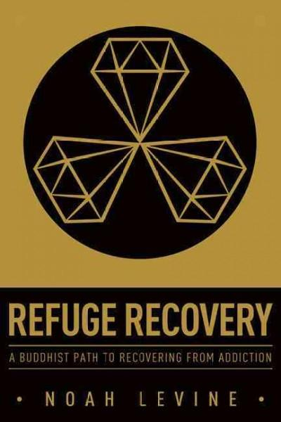 Refuge Recovery : A Buddhist Path to Recovering from Addiction