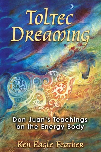Toltec Dreaming : Don Juan's Teachings on the Energy Body
