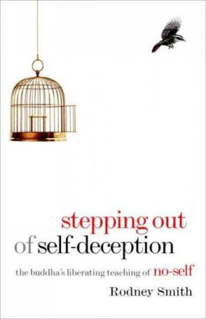Stepping Out of Self-Deception : The Buddha's Liberating Teaching of No-Self