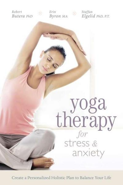 Yoga Therapy for Stress & Anxiety : Create a Personalized Holistic Plan to Balance Your Life