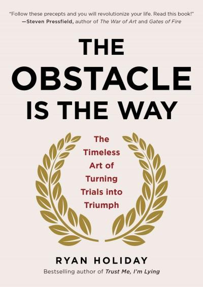 Obstacle is the Way : The Timeless Art of Turning Trials into Triumph