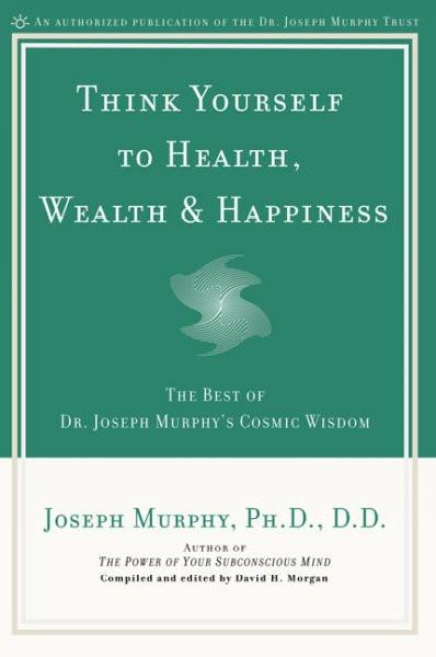 Think Yourself to Health, Wealth & Happiness : The Best of Joseph Murphy's Cosmic Wisdom