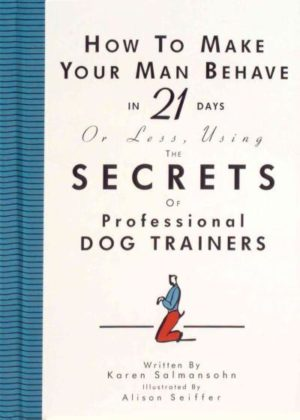 How to Make Your Man Behave in 21 Days or Less Using the Secrets of Professional Dog Trainers
