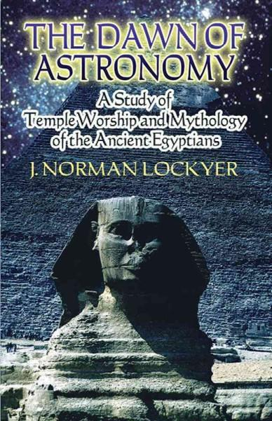 Dawn of Astronomy : A Study of Temple Worship And Mythology of the Ancient Egyptians