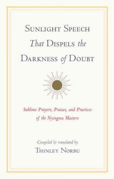 Sunlight Speech That Dispels the Darkness of Doubt : Sublime Prayers, Praises, and Practices of the Nyingma Masters