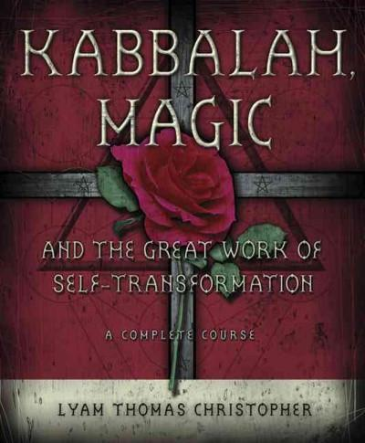 Kabbalah Magic And the Great Work of Self-transformation : A Complete Course