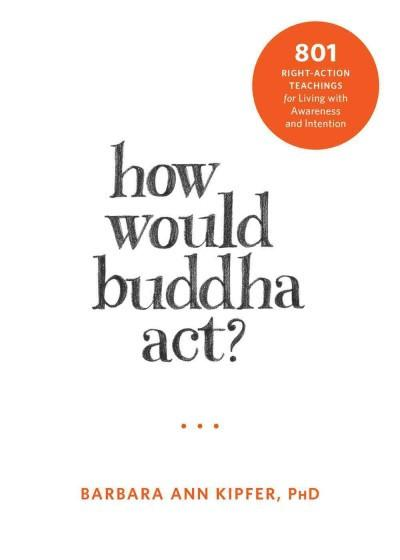 How Would Buddha Act? : 801 Right-Action Teachings for Living With Awareness and Intention