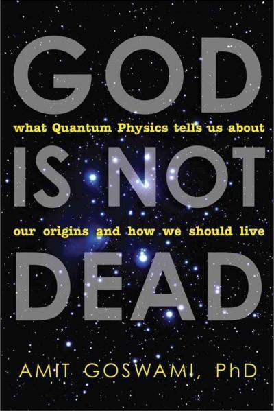 God Is Not Dead : What Quantum Physics Tells Us About Our Origins and How We Should Live
