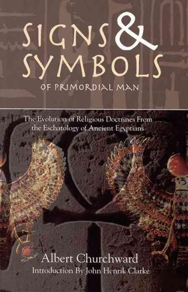 Signs & Symbols of Primordial Man : The Evolution of Religious Doctrines from the Eschatology of the Ancient Egyptians
