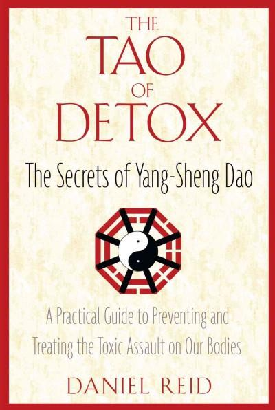 Tao of Detox : The Secrets of Yang-Sheng Dao, A Practical Guide to Preventing and Treating the Toxic Assault on Our Bodies