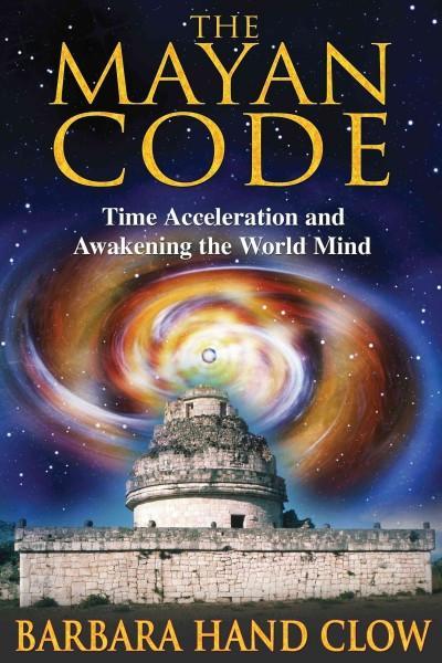 Mayan Code : Time Acceleration and Awakening the World Mind
