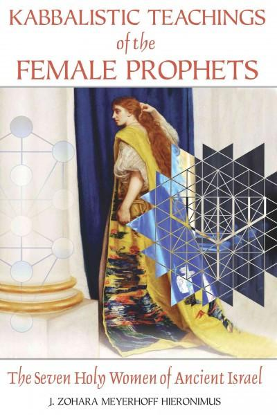 Kabbalistic Teachings of the Female Prophets : The Seven Holy Women of Ancient Israel