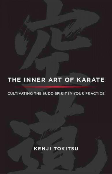 Inner Art of Karate : Cultivating the Budo Spirit in Your Practice