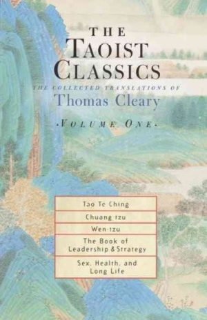 Taoist Classics : The Collected Translations of Thomas Cleary : Tao Te Ching/Chuang-Tzu/Wen-Tzu/the Book of Leadership and Strategy/Sex, Health, and Long Life