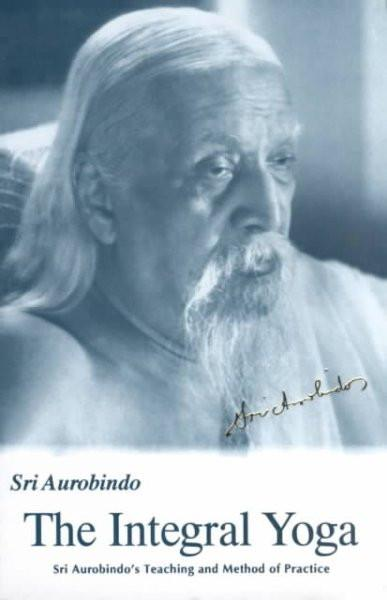 Integral Yoga : Sri Aurobindo's Teaching and Method of Practice