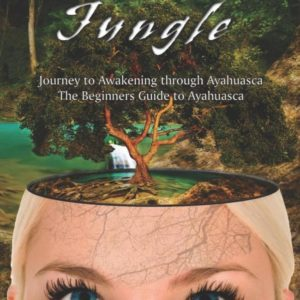 Out of the Jungle : The Beginners Guide to Ayahuasca