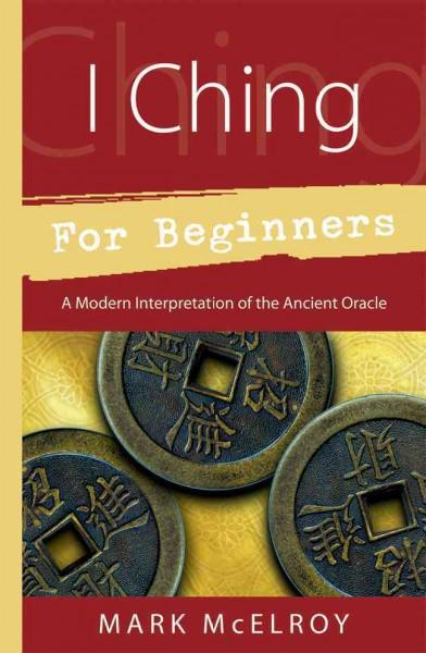 I Ching For Beginners : A Modern Interpretation Of The Ancient Oracle