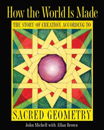 How the World Is Made : The Story of Creation According to Sacred Geometry