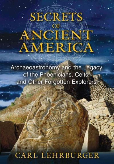 Secrets of Ancient America : Archaeoastronomy and the Legacy of the Phoenicians, Celts, and Other Forgotten Explorers