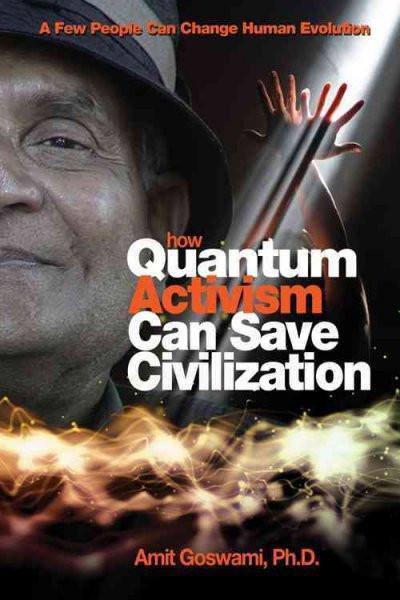 How Quantum Activism Can Save Civilization : A Few People Can Change Human Evolution