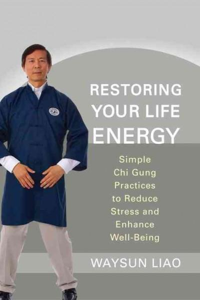 Restoring Your Life Energy : Simple Chi Gung Practices to Reduce Stress and Enhance Well-Being