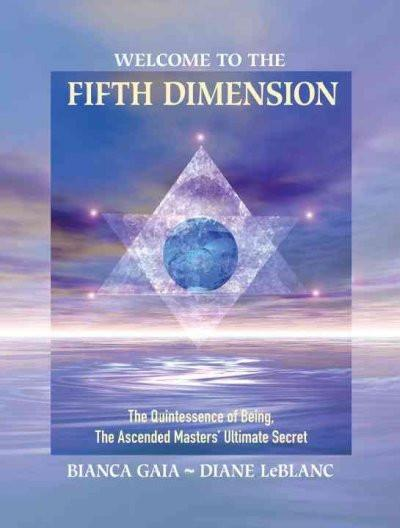 Welcome to the Fifth Dimension : The Quintessence of Being, The Ascended Masters' Ultimate Secret