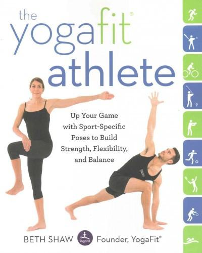 Yogafit Athlete : Up Your Game With Sport-specific Poses to Build Strength, Flexibility, and Balance
