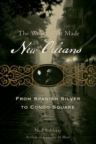World That Made New Orleans : From Spanish Silver to Congo Square