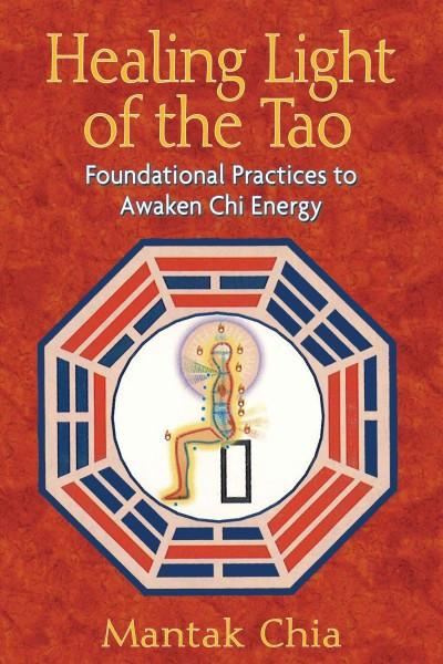 Healing Light of the Tao : Foundational Practices to Awaken Chi Energy