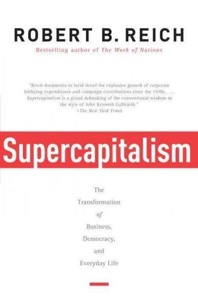 Supercapitalism : The Transformation of Business, Democracy, and Everyday Life
