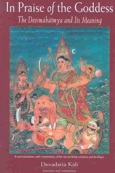 In Praise of the Goddess : The Devimahatmya and Its Meaning