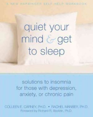 Quiet Your Mind & Get to Sleep : Solutions to Insomnia for Those With Depression, Anxiety or Chronic Pain