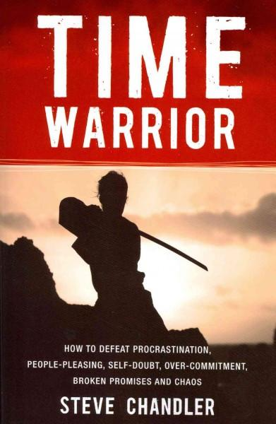 Time Warrior : How to Defeat Procrastination, People-Pleasing, Self-Doubt, Over-Commitment, Broken Promises and Chaos