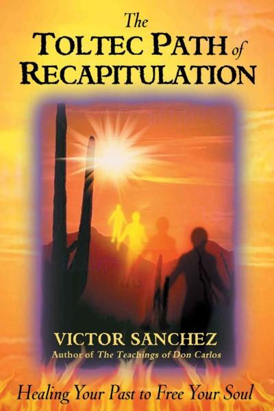 Toltec Path of Recapitulation : Healing Your Past to Free Your Soul